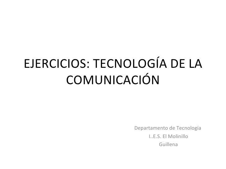 EJERCICIOS: TECNOLOGÍA DE LA COMUNICACIÓN Departamento de Tecnología  I..E.S. El Molinillo Guillena