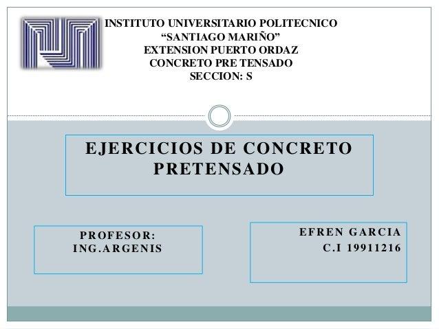 """EJERCICIOS DE CONCRETO PRETENSADO INSTITUTO UNIVERSITARIO POLITECNICO """"SANTIAGO MARIÑO"""" EXTENSION PUERTO ORDAZ CONCRETO PR..."""