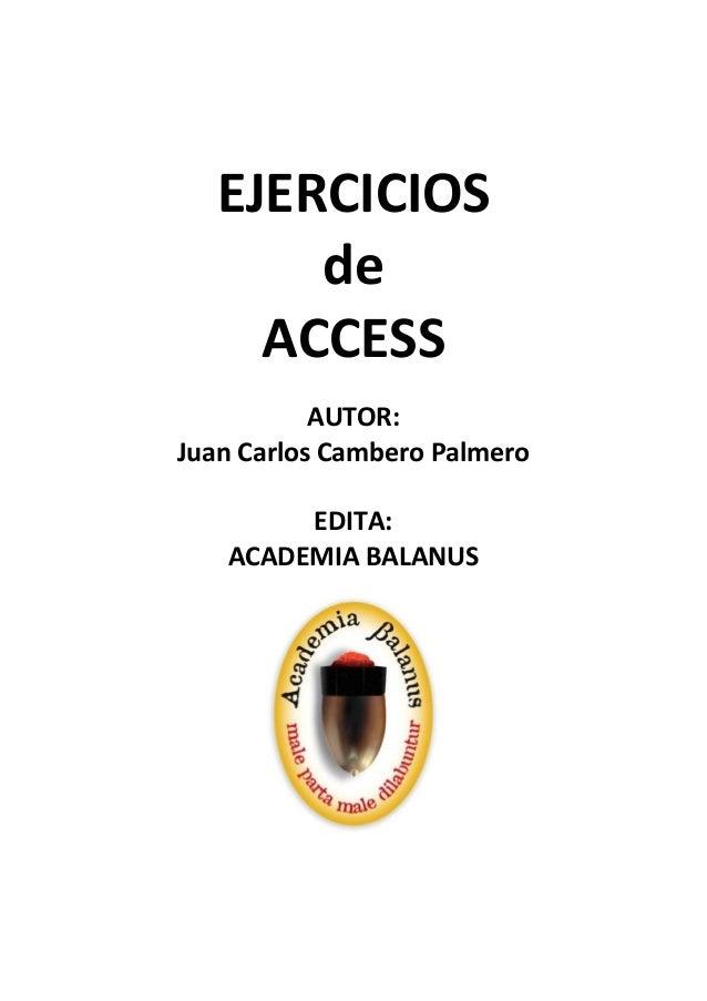EJERCICIOS de ACCESS AUTOR: Juan Carlos Cambero Palmero EDITA: ACADEMIA BALANUS