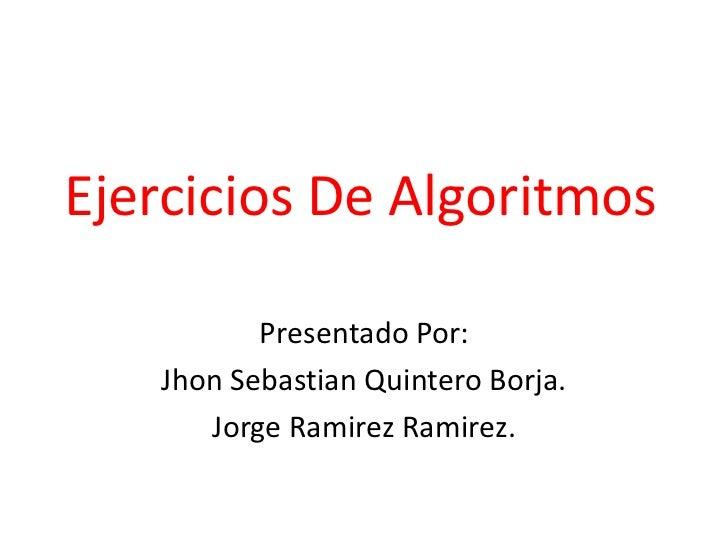 Ejercicios De Algoritmos<br />Presentado Por:<br />JhonSebastian Quintero Borja.<br />Jorge RamirezRamirez.<br />