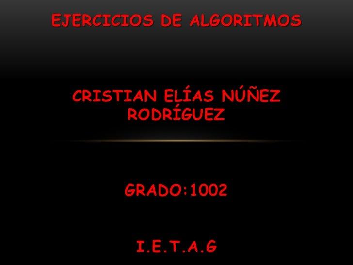 EJERCICIOS DE ALGORITMOS  CRISTIAN ELÍAS NÚÑEZ       RODRÍGUEZ       GRADO:1002        I.E.T.A.G