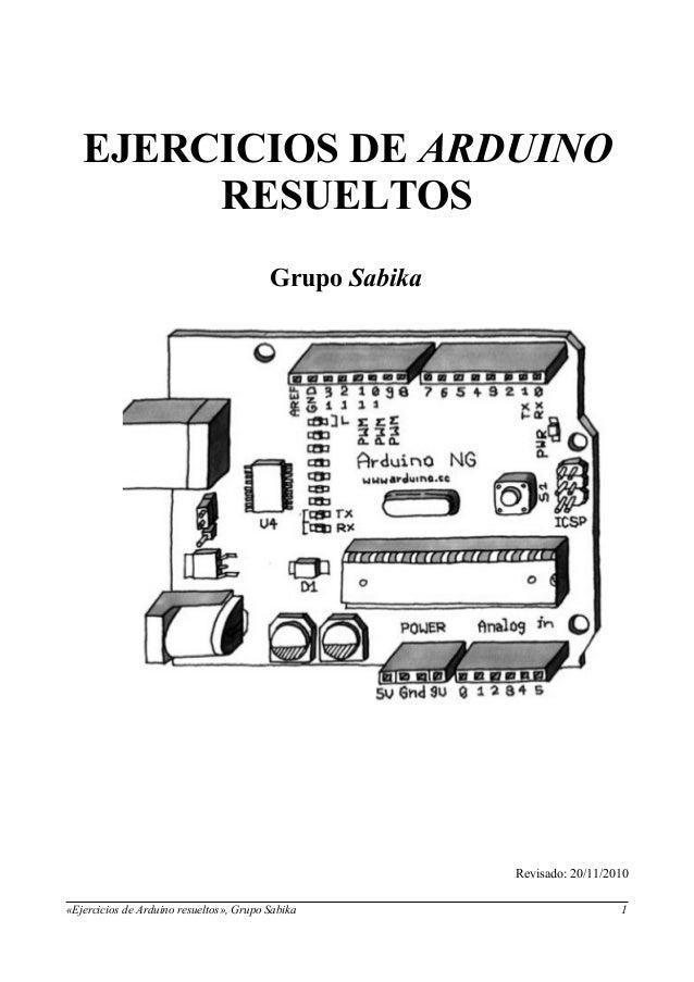 EJERCICIOS DE ARDUINO RESUELTOS Grupo Sabika Revisado: 20/11/2010 «Ejercicios de Arduino resueltos», Grupo Sabika 1