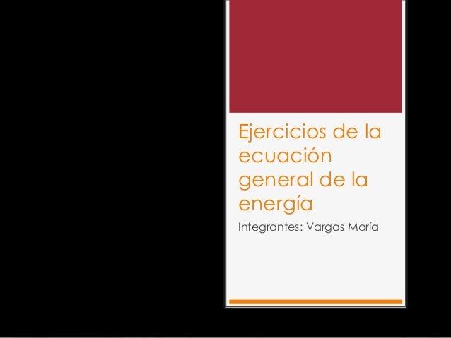 Ejercicios de laecuacióngeneral de laenergíaIntegrantes: Vargas María