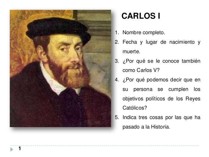 CARLOS I    1. Nombre completo.    2. Fecha y lugar de nacimiento y       muerte.    3. ¿Por qué se le conoce también     ...