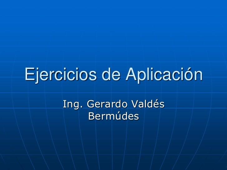Ejercicios de Aplicación<br />Ing. Gerardo Valdés Bermúdes<br />