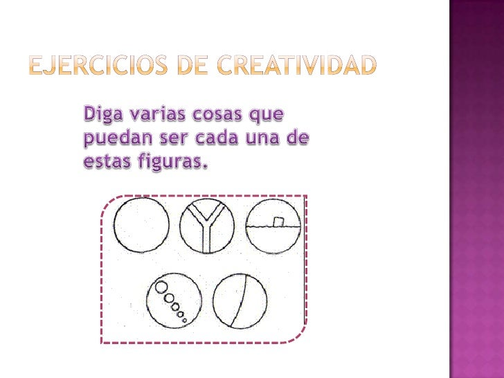 Ejercicios de creatividad <br />Diga varias cosas que puedan ser cada una de estas figuras.<br />