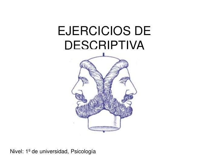 EJERCICIOS DE                    DESCRIPTIVANivel: 1º de universidad, Psicología
