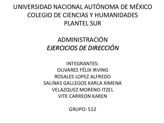 UNIVERSIDAD NACIONAL AUTÓNOMA DE MÉXICO COLEGIO DE CIENCIAS Y HUMANIDADES PLANTEL SUR ADMINISTRACIÓN EJERCICIOS DE DIRECCI...