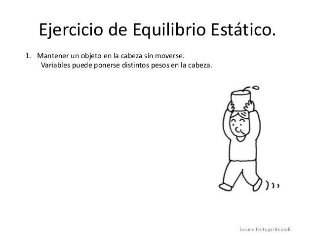 Ejercicio de Equilibrio Estático.1. Mantener un objeto en la cabeza sin moverse.Variables puede ponerse distintos pesos en...