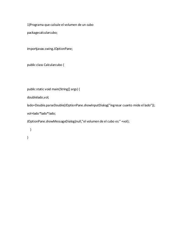 1)Programa que calcule el volumen de un cubo packagecalcularcubo;  importjavax.swing.JOptionPane;  public class Calcularcu...