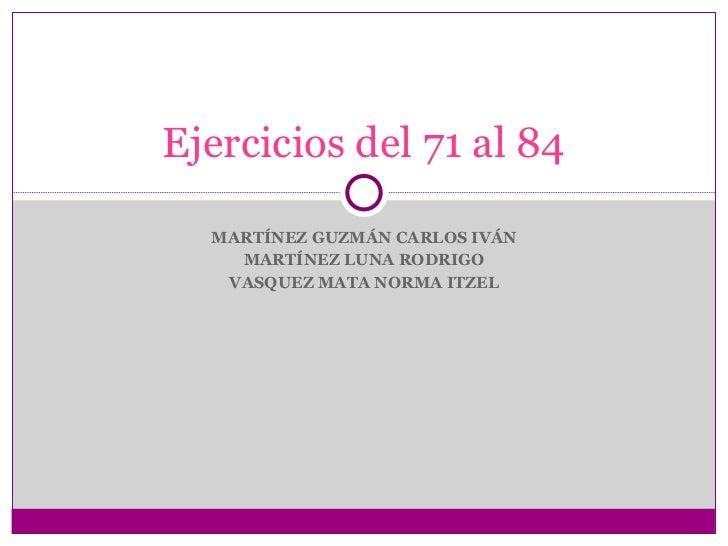 MARTÍNEZ GUZMÁN CARLOS IVÁN MARTÍNEZ LUNA RODRIGO VASQUEZ MATA NORMA ITZEL Ejercicios del 71 al 84