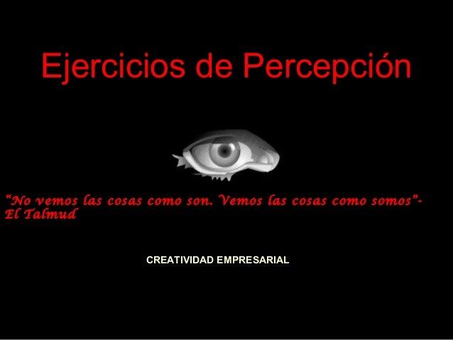 """Ejercicios de Percepción  """"No vemos las cosas como son. Vemos las cosas como somos""""El Talmud  CREATIVIDAD EMPRESARIAL"""