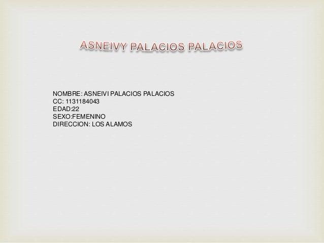 NOMBRE: ASNEIVI PALACIOS PALACIOS CC: 1131184043 EDAD:22 SEXO:FEMENINO DIRECCION: LOS ALAMOS
