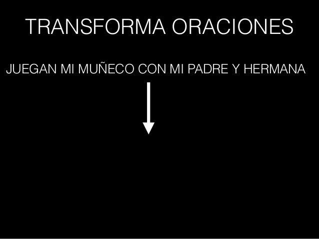 TRANSFORMA ORACIONES JUEGAN MI MUÑECO CON MI PADRE Y HERMANA