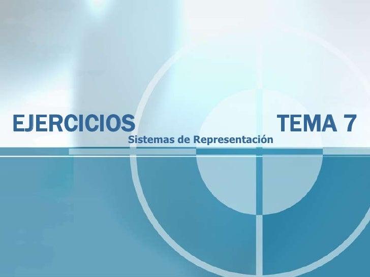EJERCICIOS          Sistemas de Representación                                     TEMA 7