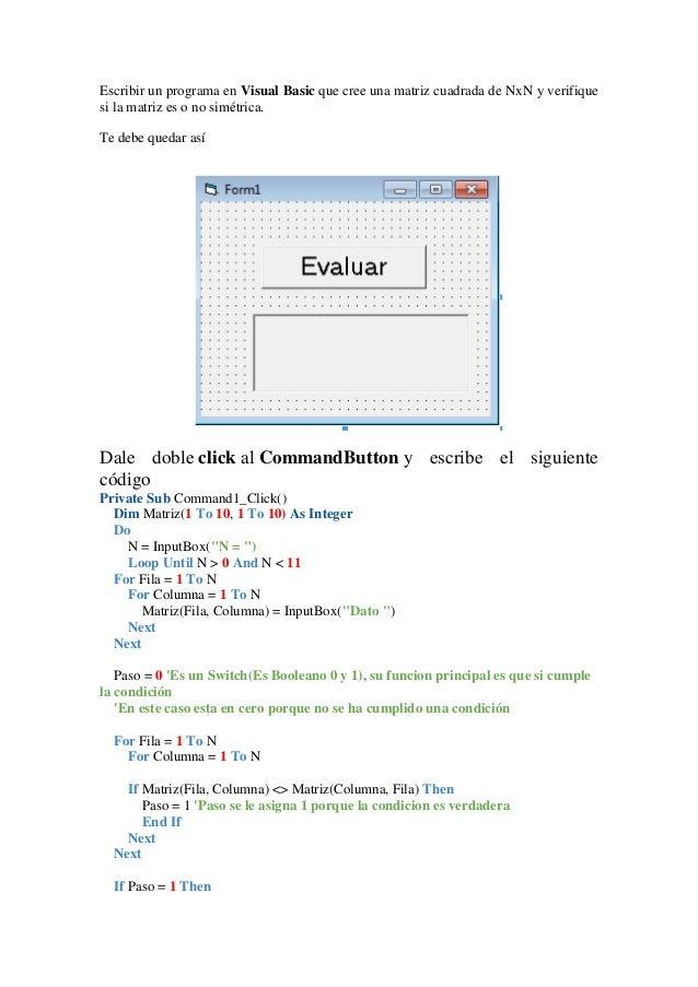 Escribir un programa en Visual Basic que cree una matriz cuadrada de NxN y verifique si la matriz es o no simétrica. Te de...