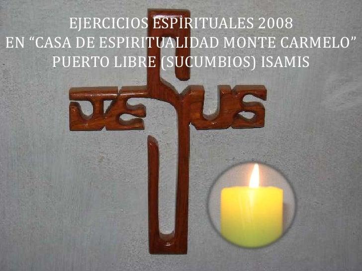 """EJERCICIOS ESPIRITUALES 2008 EN """"CASA DE ESPIRITUALIDAD MONTE CARMELO""""       PUERTO LIBRE (SUCUMBIOS) ISAMIS"""