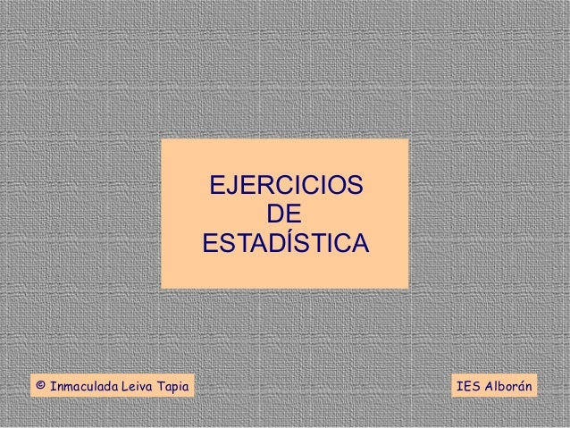 EJERCICIOSDEESTADÍSTICA© Inmaculada Leiva Tapia IES Alborán