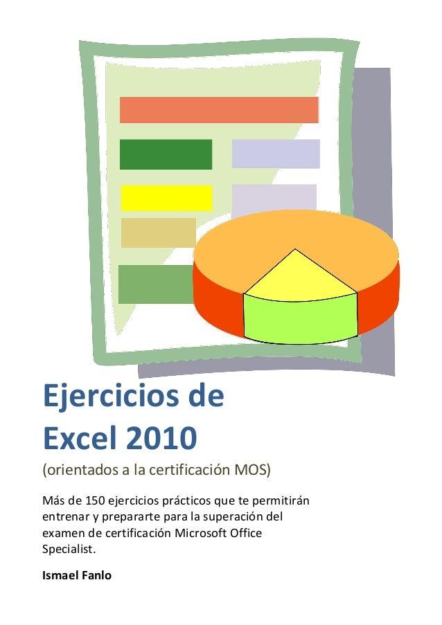Ejercicios de Excel 2010 (orientados a la certificación MOS) Más de 150 ejercicios prácticos que te permitirán entrenar y ...