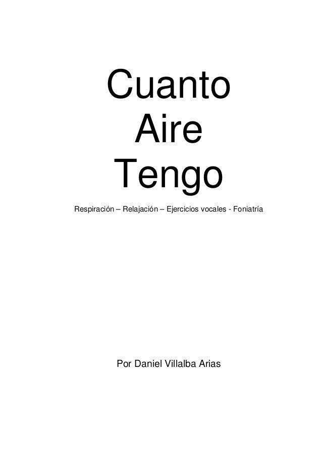 Cuanto  Aire  Tengo  Respiración – Relajación – Ejercicios vocales - Foniatría  Por Daniel Villalba Arias