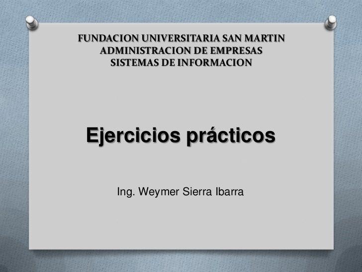 FUNDACION UNIVERSITARIA SAN MARTIN ADMINISTRACION DE EMPRESASSISTEMAS DE INFORMACION<br />Ejercicios prácticos<br />Ing. W...