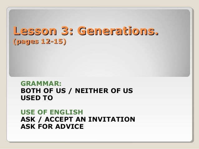 Lesson 3: Generations.Lesson 3: Generations. (pages 12-15)(pages 12-15) GRAMMAR: BOTH OF US / NEITHER OF US USED TO USE OF...