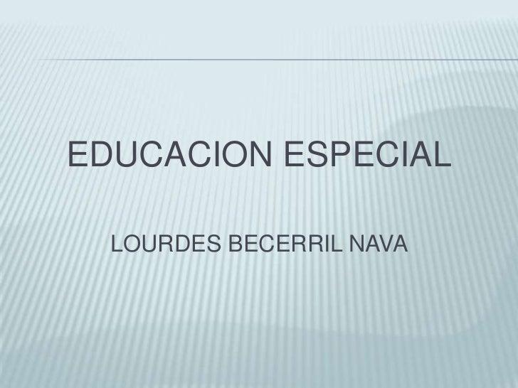 EDUCACION ESPECIAL<br />LOURDES BECERRIL NAVA<br />