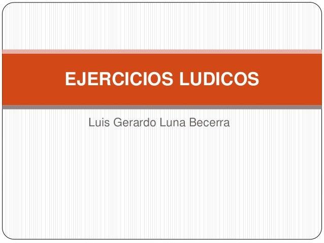 Luis Gerardo Luna Becerra EJERCICIOS LUDICOS