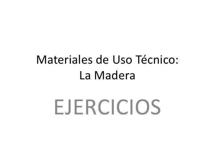 Materiales de Uso Técnico:        La Madera<br />EJERCICIOS<br />