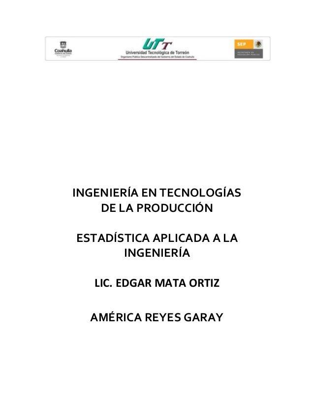 INGENIERÍA EN TECNOLOGÍAS DE LA PRODUCCIÓN ESTADÍSTICA APLICADA A LA INGENIERÍA LIC. EDGAR MATA ORTIZ AMÉRICA REYES GARAY