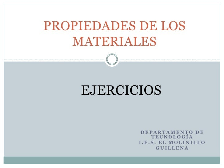 PROPIEDADES DE LOS MATERIALES<br />EJERCICIOS<br />Departamento de Tecnología<br />I.E.S. El Molinillo<br />Guillena<br />