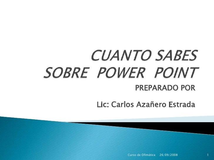 CUANTO SABES SOBRE  POWER  POINT<br /> PREPARADO POR<br />Lic: Carlos Azañero Estrada<br />26/09/2008<br />Curso de Ofimát...