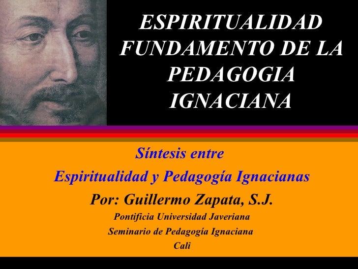 ESPIRITUALIDAD FUNDAMENTO DE LA PEDAGOGIA IGNACIANA Síntesis entre  Espiritualidad y Pedagogía Ignacianas Por: Guillermo Z...