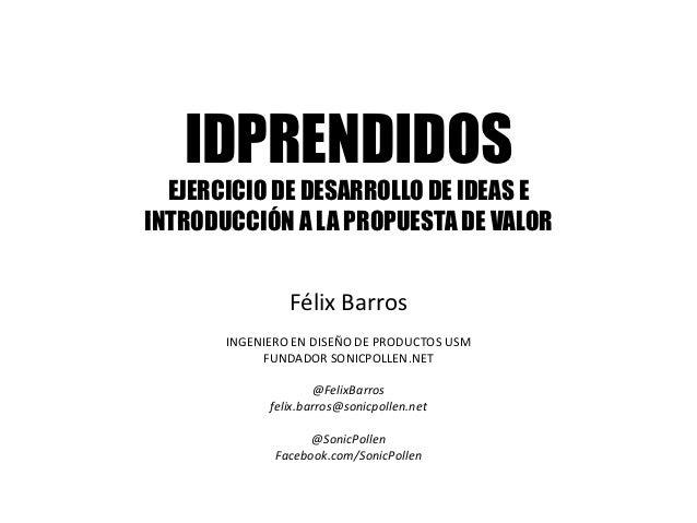 IDPRENDIDOS  EJERCICIO DE DESARROLLO DE IDEAS EINTRODUCCIÓN A LA PROPUESTA DE VALOR                Félix Barros       INGE...