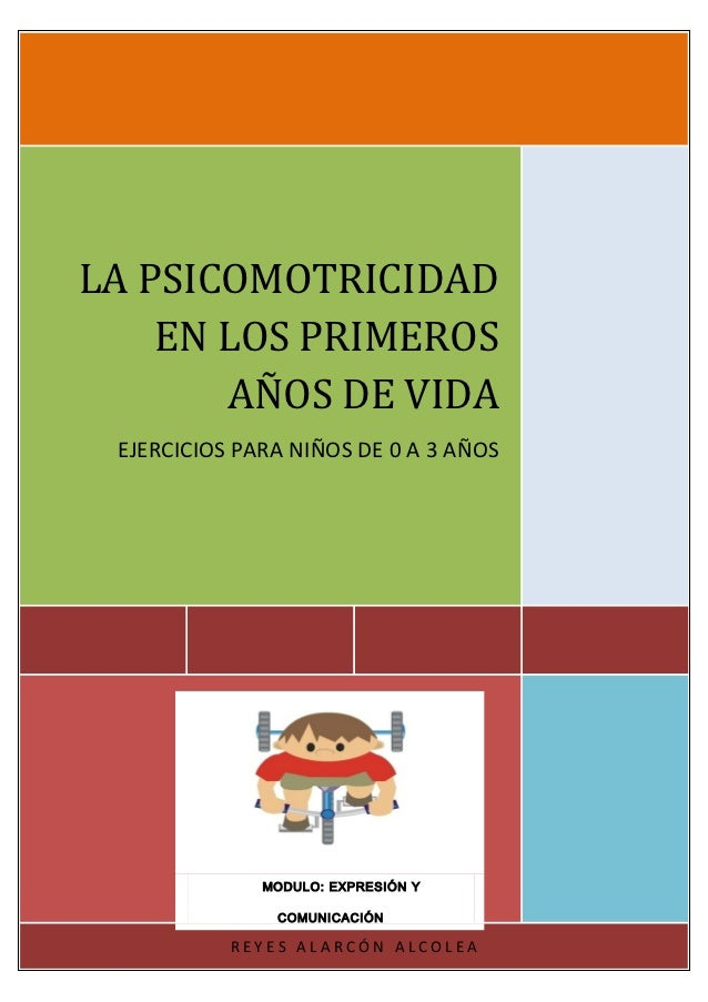 LA PSICOMOTRICIDAD    EN LOS PRIMEROS       AÑOS DE VIDA EJERCICIOS PARA NIÑOS DE 0 A 3 AÑOS              MODULO: EXPRESIÓ...