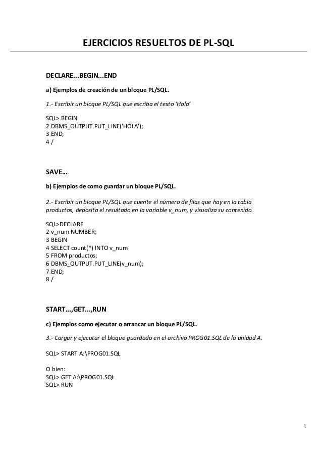 1 EJERCICIOS RESUELTOS DE PL-SQL DECLARE...BEGIN...END a) Ejemplos de creación de un bloque PL/SQL. 1.- Escribir un bloque...