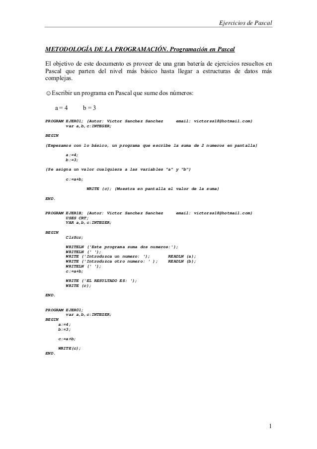Ejercicios de Pascal1METODOLOGÍA DE LA PROGRAMACIÓN. Programación en PascalEl objetivo de este documento es proveer de una...
