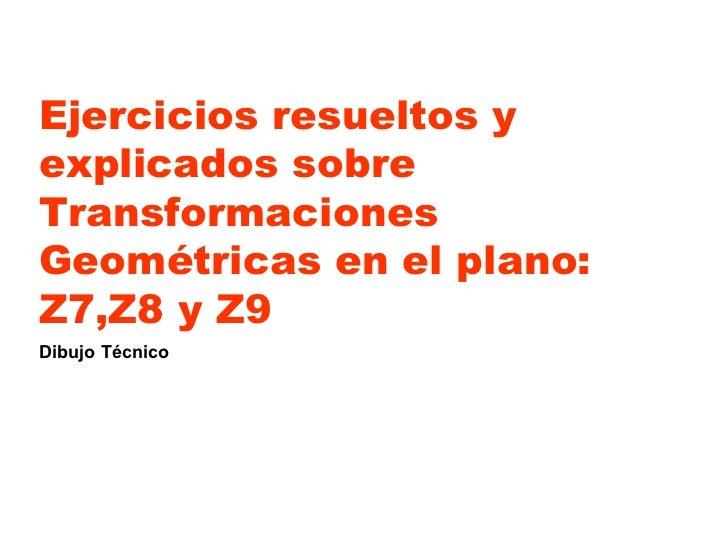 Ejercicios resueltos y explicados sobre Transformaciones  Geométricas en el plano: Z7,Z8 y Z9 Dibujo Técnico