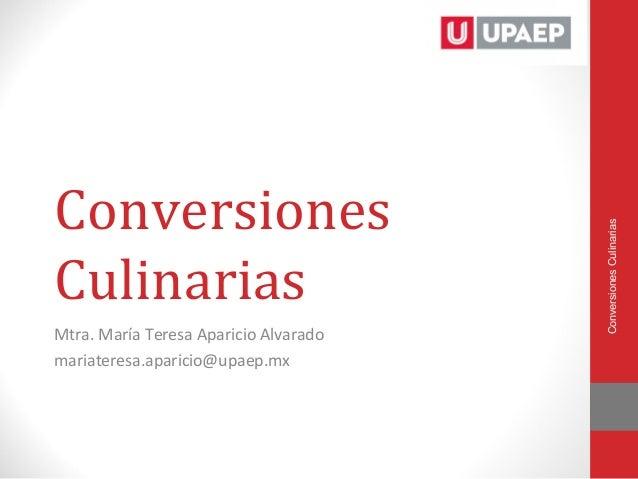 Conversiones                                       Conversiones CulinariasCulinariasMtra. María Teresa Aparicio Alvaradoma...