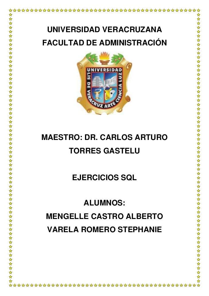 UNIVERSIDAD VERACRUZANAFACULTAD DE ADMINISTRACIÓNMAESTRO: DR. CARLOS ARTURO     TORRES GASTELU      EJERCICIOS SQL        ...