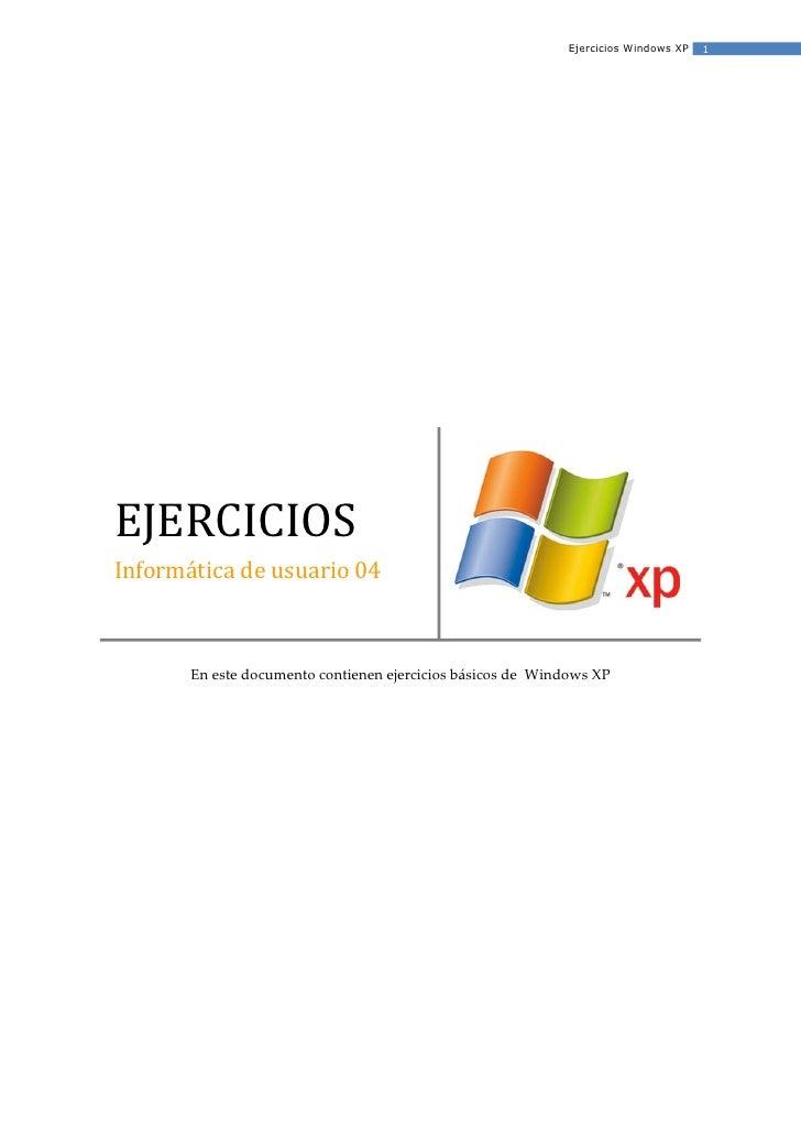 Ejercicios Windows XP   1     EJERCICIOS Informática de usuario 04           En este documento contienen ejercicios básico...
