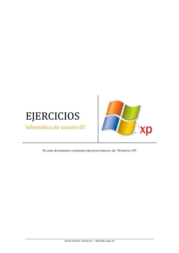 EJERCICIOS Informática de usuario 05           En este documento contienen ejercicios básicos de Windows XP               ...