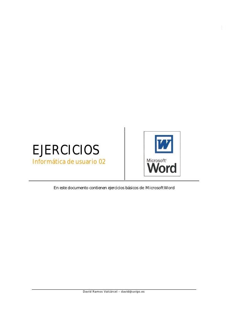 Ejercicios Word   1     EJERCICIOS Informática de usuario 02          En este documento contienen ejercicios básicos de Mi...