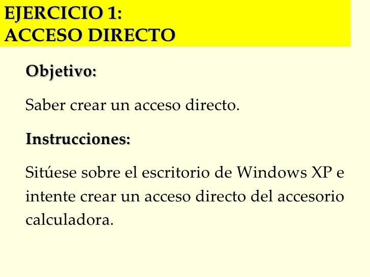 EJERCICIO 1:  ACCESO DIRECTO Objetivo: Saber crear un acceso directo. Instrucciones: Sitúese sobre el escritorio de Window...