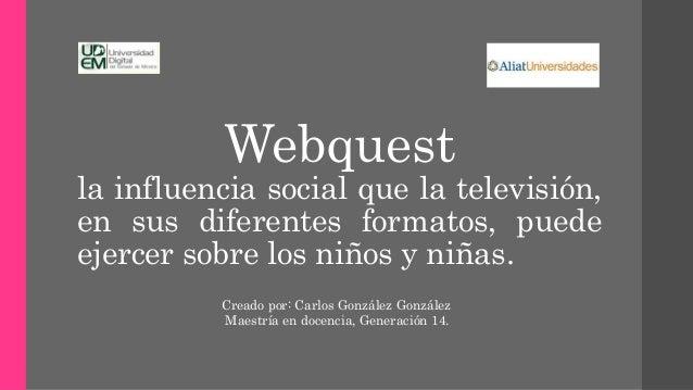 Webquest la influencia social que la televisión, en sus diferentes formatos, puede ejercer sobre los niños y niñas. Creado...