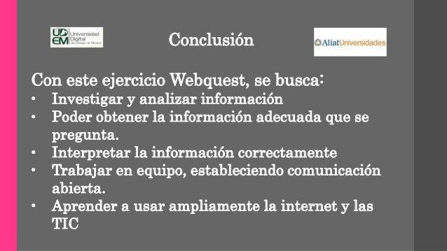 Conclusión Con este ejercicio Webquest, se busca: • Investigar y analizar información • Poder obtener la información adecu...