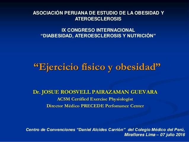 """Ejercicio físico y obesidad"" Dr. JOSUE ROOSVELL PAIRAZAMAN GUEVARA ACSM Certified Exercise Physiologist Director Médico P..."