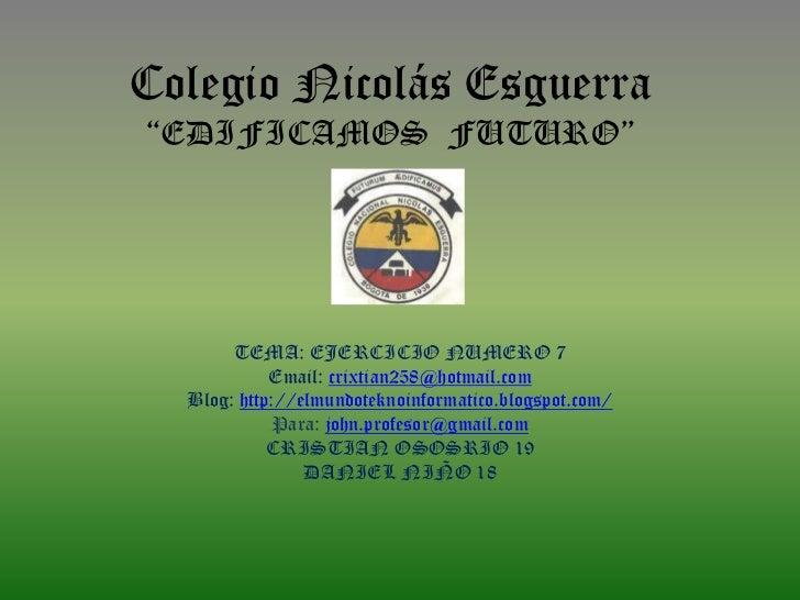 """Colegio Nicolás Esguerra""""EDIFICAMOS FUTURO""""       TEMA: EJERCICIO NUMERO 7            Email: crixtian258@hotmail.com  Blog..."""