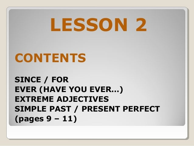 LESSON 2 CONTENTS SINCE / FOR EVER (HAVE YOU EVER…) EXTREME ADJECTIVES SIMPLE PAST / PRESENT PERFECT (pages 9 – 11)