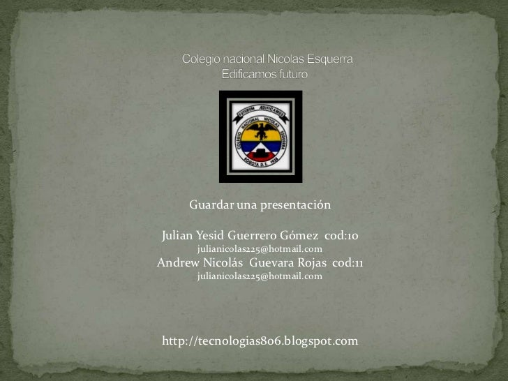 Guardar una presentaciónJulian Yesid Guerrero Gómez cod:10      julianicolas225@hotmail.comAndrew Nicolás Guevara Rojas co...